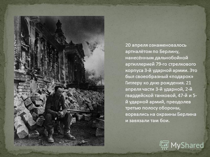 20 апреля ознаменовалось артналётом по Берлину, нанесённым дальнобойной артиллерией 79-го стрелкового корпуса 3-й ударной армии. Это был своеобразный «подарок» Гитлеру ко дню рождения. 21 апреля части 3-й ударной, 2-й гвардейской танковой, 47-й и 5-