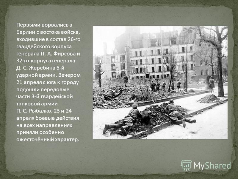 Первыми ворвались в Берлин с востока войска, входившие в состав 26-го гвардейского корпуса генерала П. А. Фирсова и 32-го корпуса генерала Д. С. Жеребина 5-й ударной армии. Вечером 21 апреля с юга к городу подошли передовые части 3-й гвардейской танк