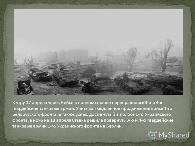 К утру 17 апреля через Нейсе в полном составе переправились 3-я и 4-я гвардейские танковые армии. Учитывая медленное продвижение войск 1-го Белорусского фронта, а также успех, достигнутый в полосе 1-го Украинского фронта, в ночь на 18 апреля Ставка р