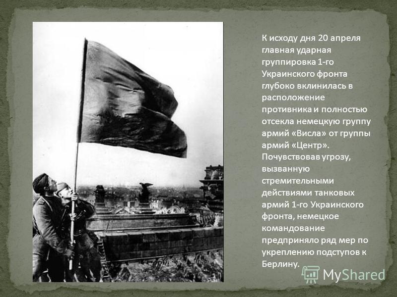 К исходу дня 20 апреля главная ударная группировка 1-го Украинского фронта глубоко вклинилась в расположение противника и полностью отсекла немецкую группу армий «Висла» от группы армий «Центр». Почувствовав угрозу, вызванную стремительными действиям