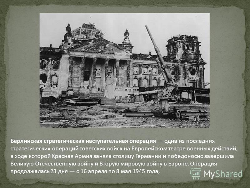 Берлинская стратегическая наступательная операция одна из последних стратегических операций советских войск на Европейском театре военных действий, в ходе которой Красная Армия заняла столицу Германии и победоносно завершила Великую Отечественную вой