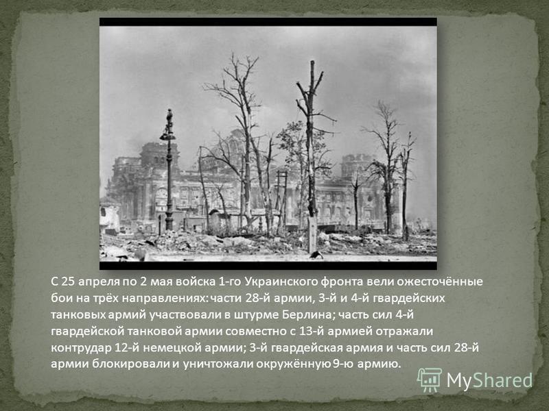 С 25 апреля по 2 мая войска 1-го Украинского фронта вели ожесточённые бои на трёх направлениях: части 28-й армии, 3-й и 4-й гвардейских танковых армий участвовали в штурме Берлина; часть сил 4-й гвардейской танковой армии совместно с 13-й армией отра