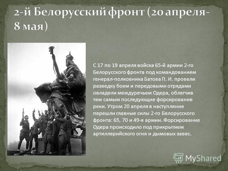 C 17 по 19 апреля войска 65-й армии 2-го Белорусского фронта под командованием генерал-полковника Батова П. И. провели разведку боем и передовыми отрядами овладели междуречьем Одера, облегчив тем самым последующие форсирование реки. Утром 20 апреля в