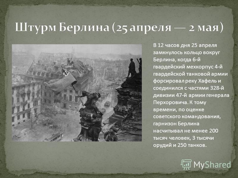 В 12 часов дня 25 апреля замкнулось кольцо вокруг Берлина, когда 6-й гвардейский мехкорпус 4-й гвардейской танковой армии форсировал реку Хафель и соединился с частями 328-й дивизии 47-й армии генерала Перхоровича. К тому времени, по оценке советског
