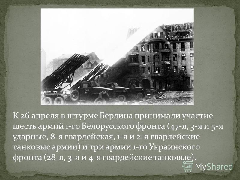 К 26 апреля в штурме Берлина принимали участие шесть армий 1-го Белорусского фронта (47-я, 3-я и 5-я ударные, 8-я гвардейская, 1-я и 2-я гвардейские танковые армии) и три армии 1-го Украинского фронта (28-я, 3-я и 4-я гвардейские танковые).