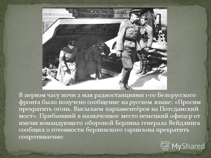 В первом часу ночи 2 мая радиостанциями 1-го Белорусского фронта было получено сообщение на русском языке: «Просим прекратить огонь. Высылаем парламентёров на Потсдамский мост». Прибывший в назначенное место немецкий офицер от имени командующего обор
