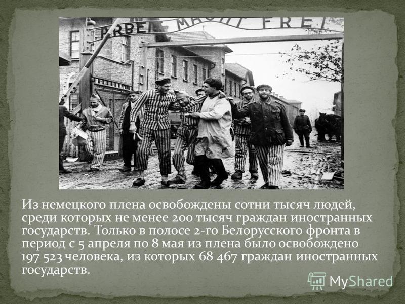Из немецкого плена освобождены сотни тысяч людей, среди которых не менее 200 тысяч граждан иностранных государств. Только в полосе 2-го Белорусского фронта в период с 5 апреля по 8 мая из плена было освобождено 197 523 человека, из которых 68 467 гра