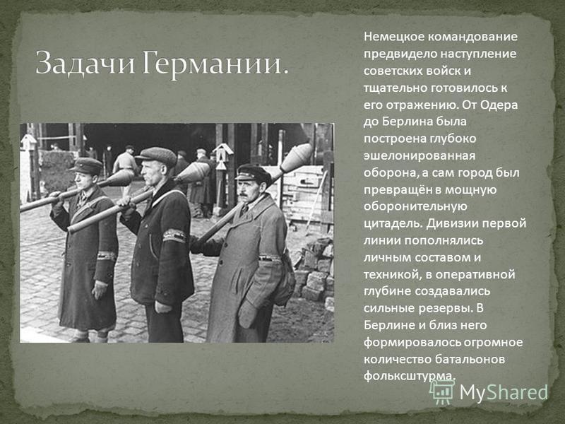 Немецкое командование предвидело наступление советских войск и тщательно готовилось к его отражению. От Одера до Берлина была построена глубоко эшелонированная оборона, а сам город был превращён в мощную оборонительную цитадель. Дивизии первой линии