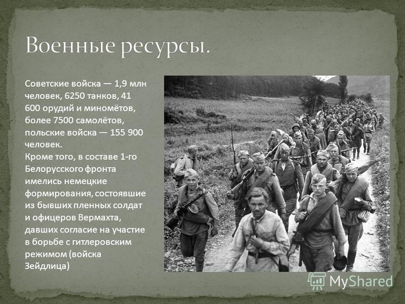 Советские войска 1,9 млн человек, 6250 танков, 41 600 орудий и миномётов, более 7500 самолётов, польские войска 155 900 человек. Кроме того, в составе 1-го Белорусского фронта имелись немецкие формирования, состоявшие из бывших пленных солдат и офице