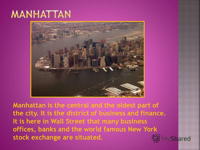 Manhattan is the central and the oldest part of the city. It is the district of business and finance. It is here in Wall Street that many business offices, banks and the world famous New York stock exchange are situated.