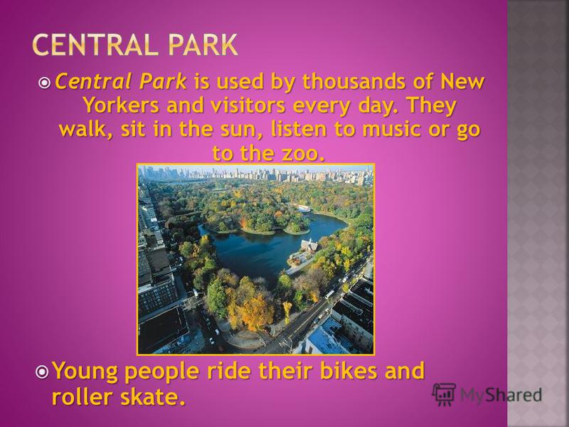 Central Park is used by thousands of New Yorkers and visitors every day. They walk, sit in the sun, listen to music or go to the zoo. Central Park is used by thousands of New Yorkers and visitors every day. They walk, sit in the sun, listen to music