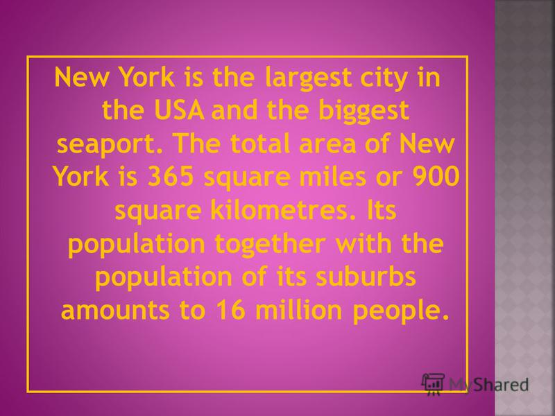 New York is the largest city in the USA and the biggest seaport. The total area of New York is 365 square miles or 900 square kilometres. Its population together with the population of its suburbs amounts to 16 million people.