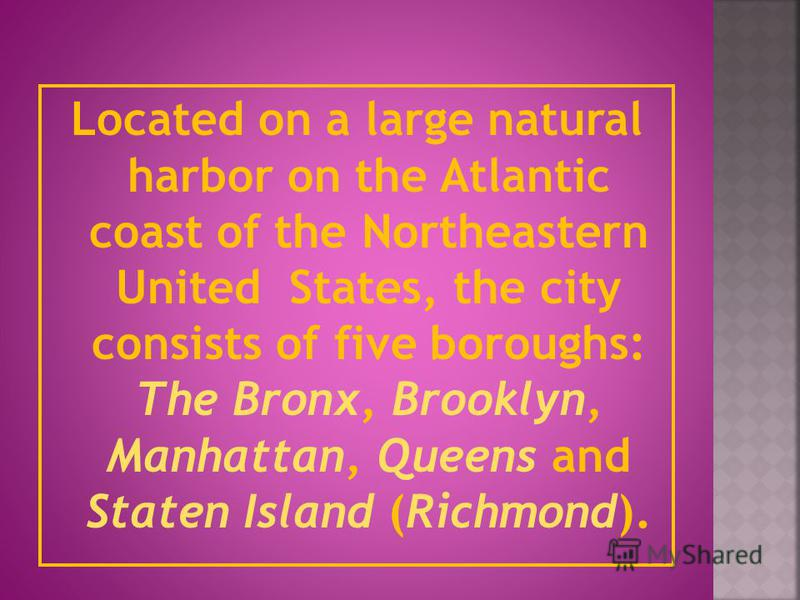 Located on a large natural harbor on the Atlantic coast of the Northeastern United States, the city consists of five boroughs: The Bronx, Brooklyn, Manhattan, Queens and Staten Island (Richmond).
