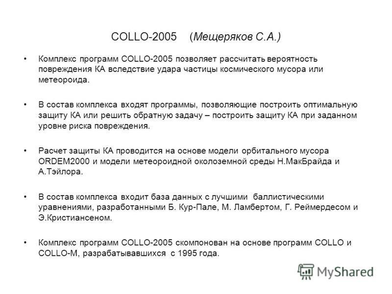 COLLO-2005(Мещеряков С.А.) Комплекс программ COLLO-2005 позволяет рассчитать вероятность повреждения КА вследствие удара частицы космического мусора или метеороида. В состав комплекса входят программы, позволяющие построить оптимальную защиту КА или
