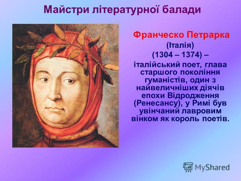 Майстри літературної балади Франческо Петрарка (Італія) (1304 – 1374) – італійський поет, глава старшого покоління гуманістів, один з найвеличніших діячів епохи Відродження (Ренесансу), у Римі був увінчаний лавровим вінком як король поетів.