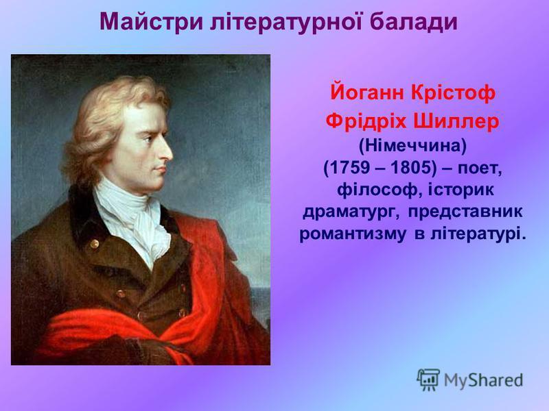 Майстри літературної балади Йоганн Крістоф Фрідріх Шиллер (Німеччина) (1759 – 1805) – поет, філософ, історик драматург, представник романтизму в літературі.