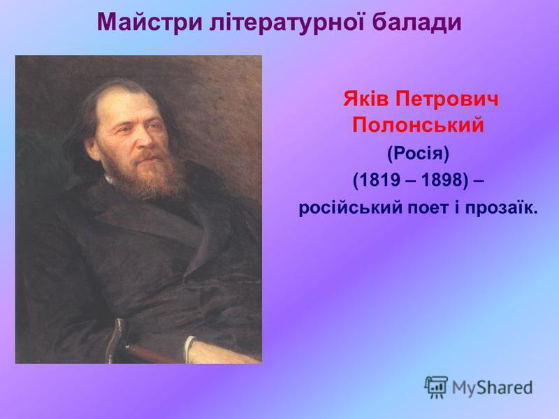 Майстри літературної балади Яків Петрович Полонський (Росія) (1819 – 1898) – російський поет і прозаїк.