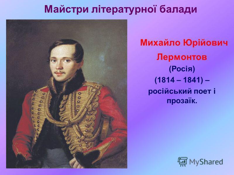 Майстри літературної балади Михайло Юрійович Лермонтов (Росія) (1814 – 1841) – російський поет і прозаїк.