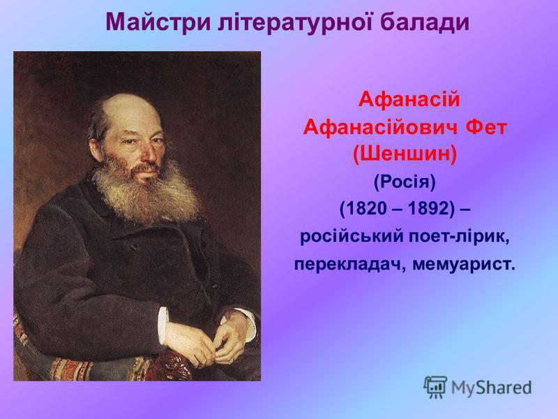 Майстри літературної балади Афанасій Афанасійович Фет (Шеншин) (Росія) (1820 – 1892) – російський поет-лірик, перекладач, мемуарист.