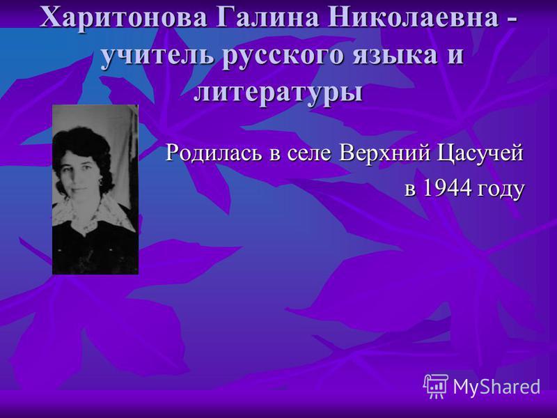 Харитонова Галина Николаевна - учитель русского языка и литературы Родилась в селе Верхний Цасучей в 1944 году в 1944 году