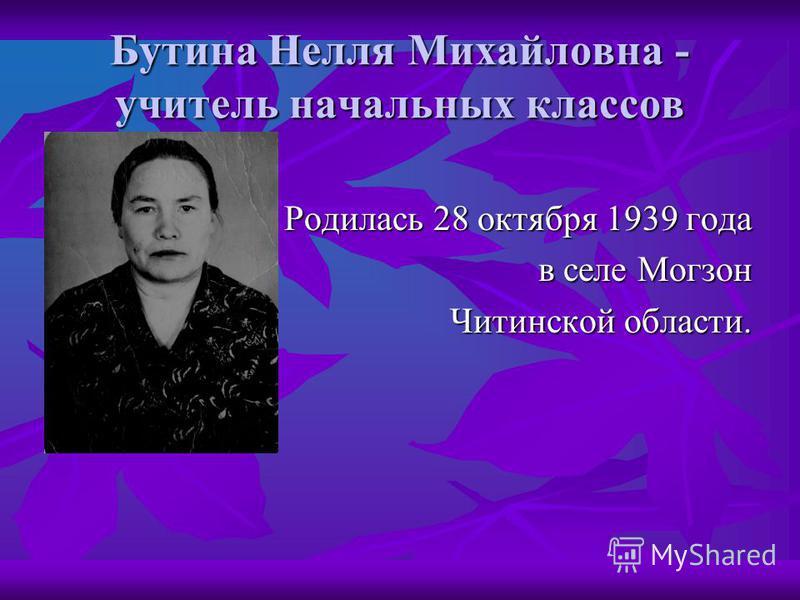 Бутина Нелля Михайловна - учитель начальных классов Родилась 28 октября 1939 года в селе Могзон в селе Могзон Читинской области.