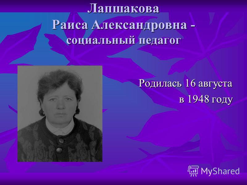 Лапшакова Раиса Александровна - социальный педагог Родилась 16 августа в 1948 году в 1948 году