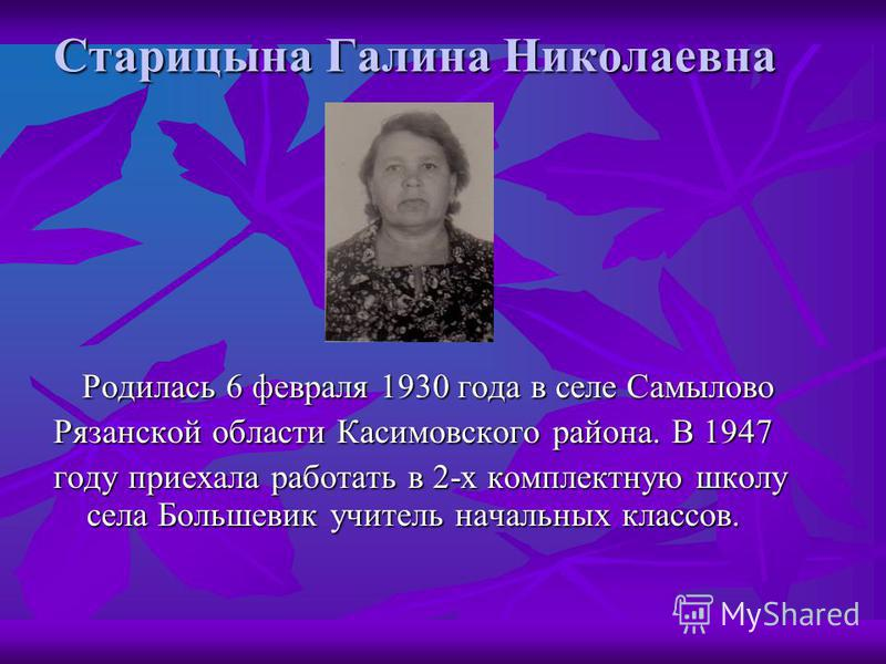Старицына Галина Николаевна Родилась 6 февраля 1930 года в селе Самылово Родилась 6 февраля 1930 года в селе Самылово Рязанской области Касимовского района. В 1947 году приехала работать в 2-х комплектную школу села Большевик учитель начальных классо