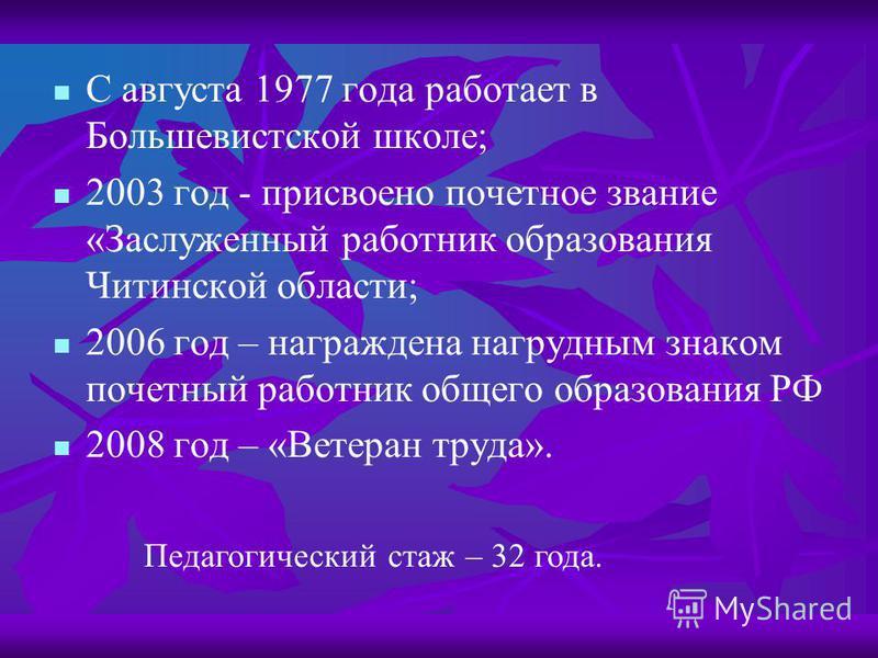 С августа 1977 года работает в Большевистской школе; 2003 год - присвоено почетное звание «Заслуженный работник образования Читинской области; 2006 год – награждена нагрудным знаком почетный работник общего образования РФ 2008 год – «Ветеран труда».