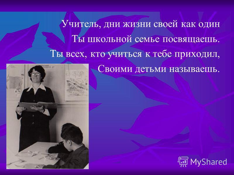 Учитель, дни жизни своей как один Ты школьной семье посвящаешь. Ты всех, кто учиться к тебе приходил, Своими детьми называешь.