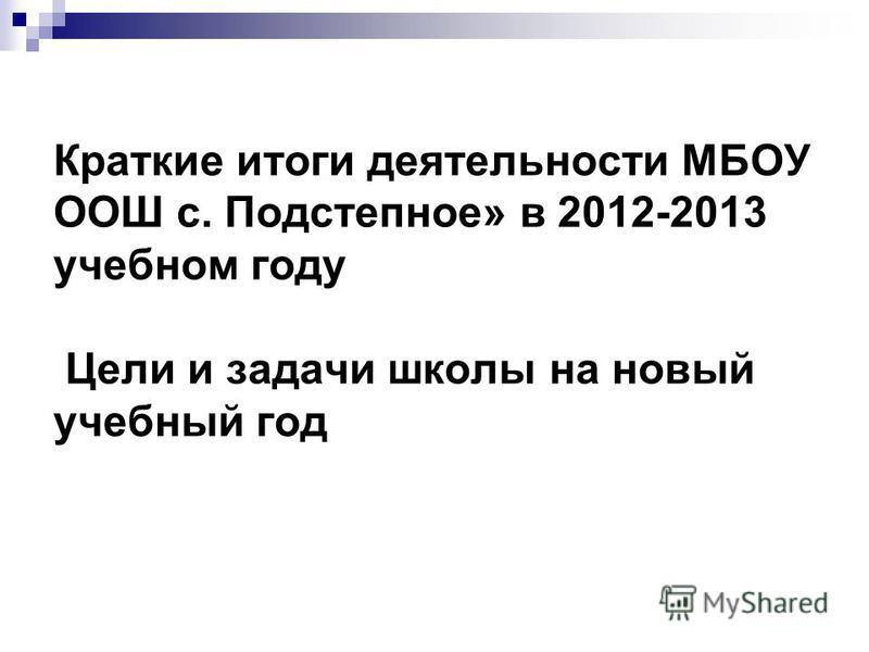 Краткие итоги деятельности МБОУ ООШ с. Подстепное» в 2012-2013 учебном году Цели и задачи школы на новый учебный год