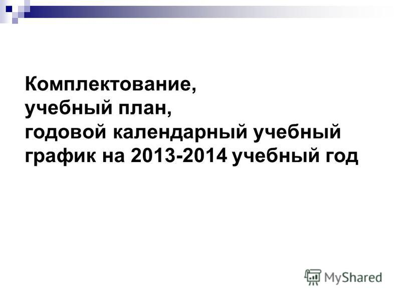 Комплектование, учебный план, годовой календарный учебный график на 2013-2014 учебный год