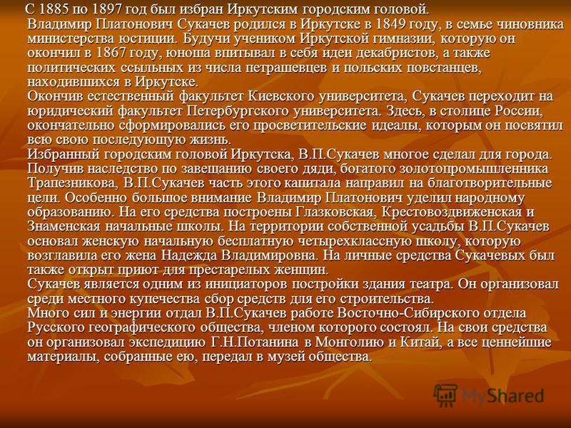 С 1885 по 1897 год был избран Иркутским городским головой. Владимир Платонович Сукачев poдилcя в Иркутске в 1849 году, в семье чиновника министерства юстиции. Будучи учеником Иркутской гимназии, которую он окончил в 1867 году, юноша впитывал в себя и