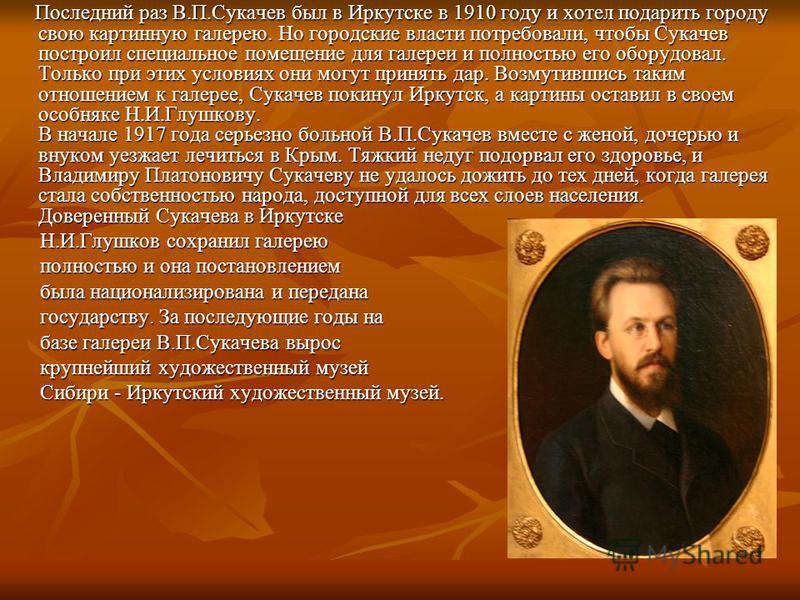 Последний раз В.П.Сукачев был в Иркутске в 1910 году и хотел подарить городу свою картинную галерею. Но городские власти потребовали, чтобы Сукачев построил специальное помещение для галереи и полностью его оборудовал. Только при этих условиях они мо