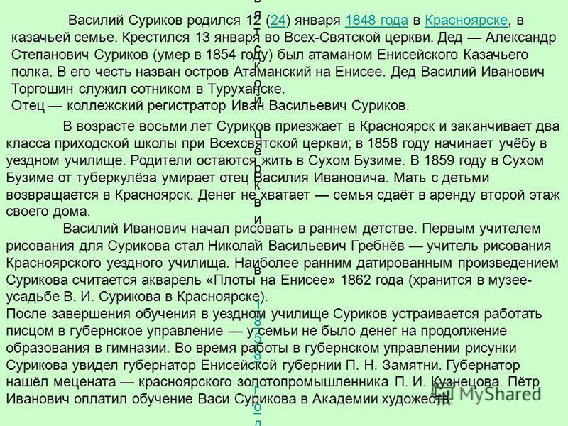 Василий Суриков родился 12 (24) января 1848 года в Красноярске, в казачьей семье. Крестился 13 января во Всех-Святской церкви. Дед Александр Степанович Суриков (умер в 1854 году) был атаманом Енисейского Казачьего полка. В его честь назван остров Ата