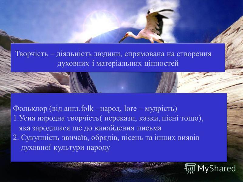 Творчість – діяльність людини, спрямована на створення духовних і матеріальних цінностей Фольклор (від англ.folk –народ, lore – мудрість) 1.Усна народна творчість( перекази, казки, пісні тощо), яка зародилася ще до винайдення письма 2. Сукупність зви