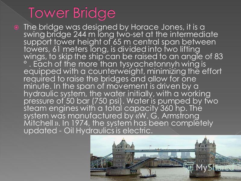 The bridge was designed by Horace Jones, it is a swing bridge 244 m long two-set at the intermediate support tower height of 65 m central span between towers, 61 meters long, is divided into two lifting wings, to skip the ship can be raised to an ang