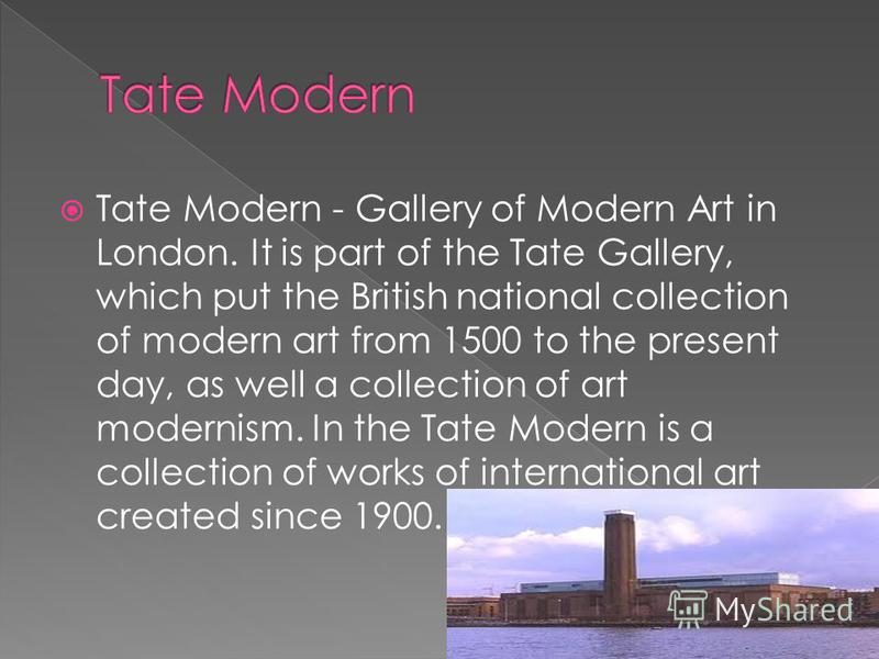 Tate Modern - Gallery of Modern Art in London. It is part of the Tate Gallery, which put the British national collection of modern art from 1500 to the present day, as well a collection of art modernism. In the Tate Modern is a collection of works of