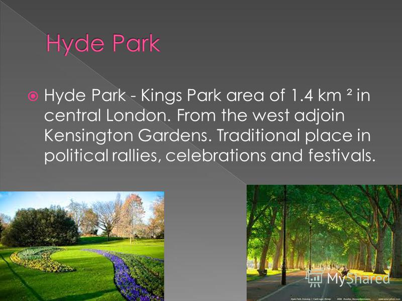 Hyde Park - Kings Park area of 1.4 km ² in central London. From the west adjoin Kensington Gardens. Traditional place in political rallies, celebrations and festivals.