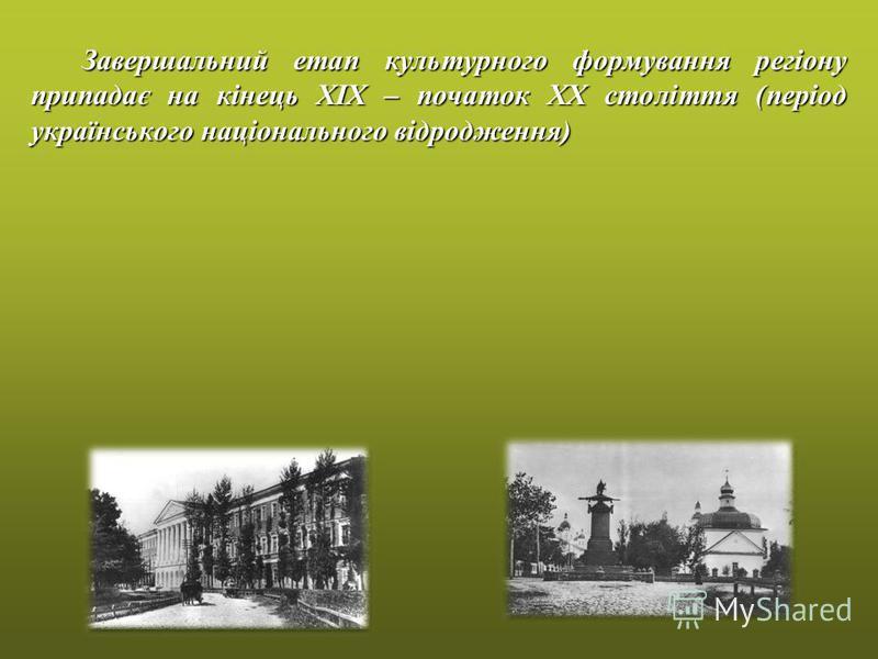 Завершальний етап культурного формування регіону припадає на кінець ХІХ – початок ХХ століття (період українського національного відродження)