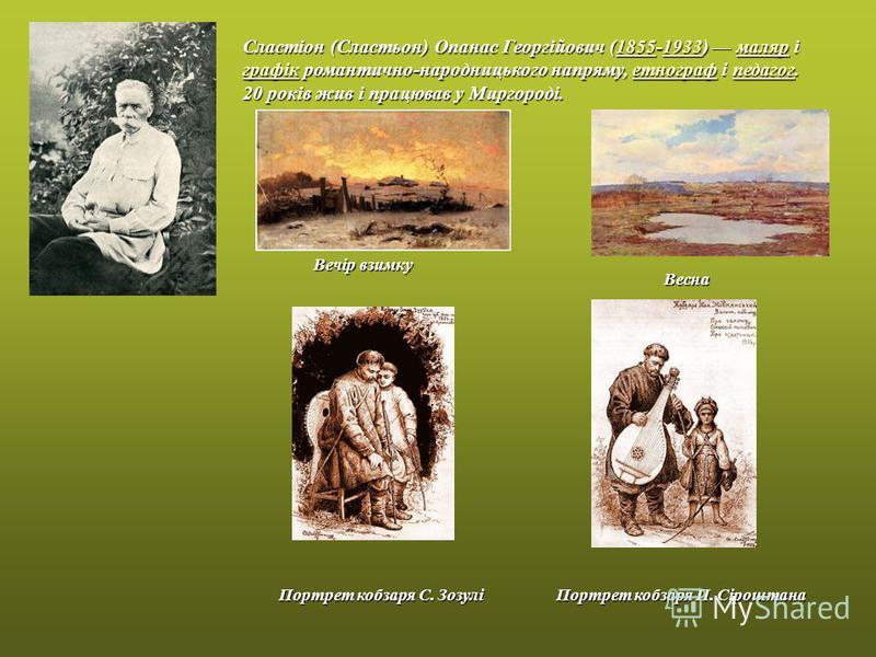 Сластіон (Сластьон) Опанас Георгійович (1855-1933) маляр і графік романтично-народницького напряму, етнограф і педагог. 18551933маляр графікетнографпедагог18551933маляр графікетнографпедагог 20 років жив і працював у Миргороді. Вечір взимку Весна Пор