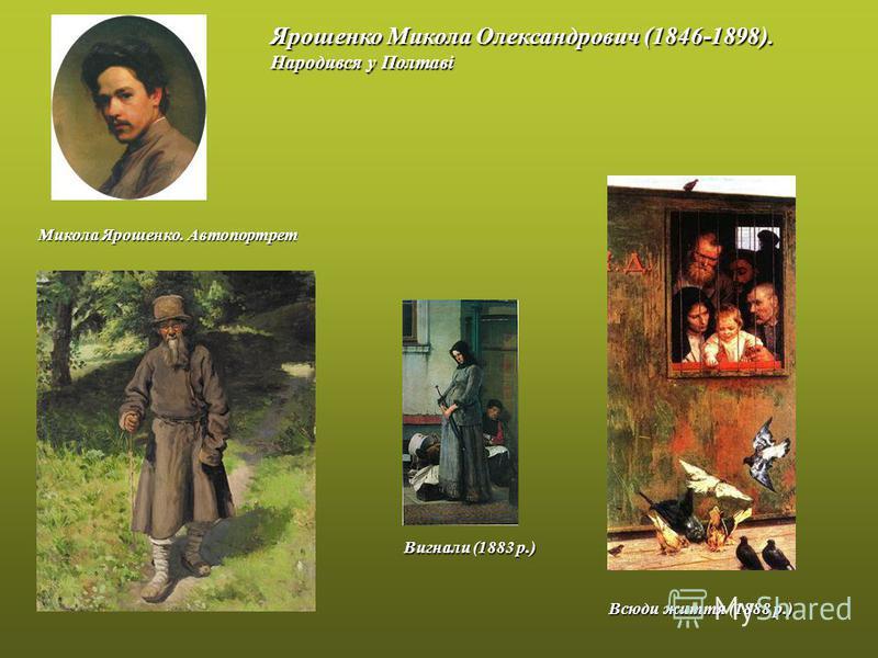 Микола Ярошенко. Автопортрет Ярошенко Микола Олександрович (1846-1898). Народився у Полтаві Вигнали (1883 р.) Всюди життя (1888 р.)