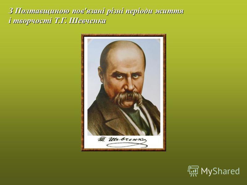 З Полтавщиною пов'язані різні періоди життя і творчості Т.Г. Шевченка