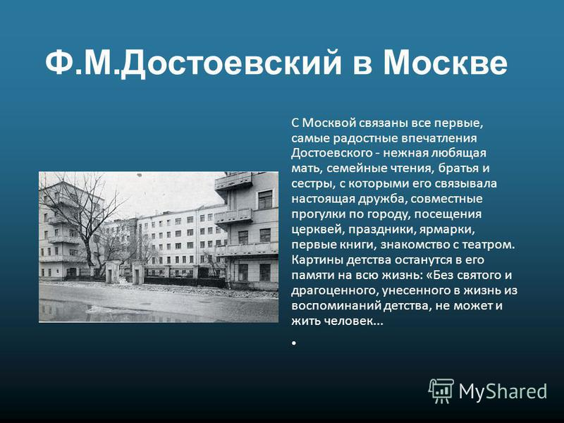 Ф.М.Достоевский в Москве С Москвой связаны все первые, самые радостные впечатления Достоевского - нежная любящая мать, семейные чтения, братья и сестры, с которыми его связывала настоящая дружба, совместные прогулки по городу, посещения церквей, праз