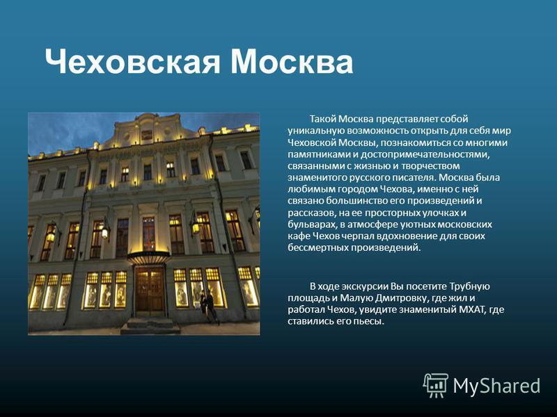 Чеховская Москва Такой Москва представляет собой уникальную возможность открыть для себя мир Чеховской Москвы, познакомиться со многими памятниками и достопримечательностями, связанными с жизнью и творчеством знаменитого русского писателя. Москва был