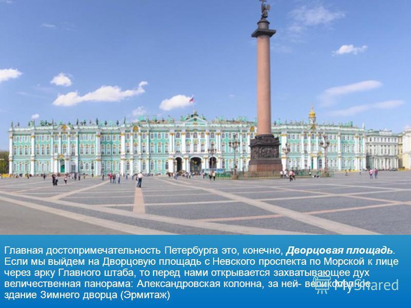 Главная достопримечательность Петербурга это, конечно, Дворцовая площадь. Если мы выйдем на Дворцовую площадь с Невского проспекта по Морской к лице через арку Главного штаба, то перед нами открывается захватывающее дух величественная панорама: Алекс