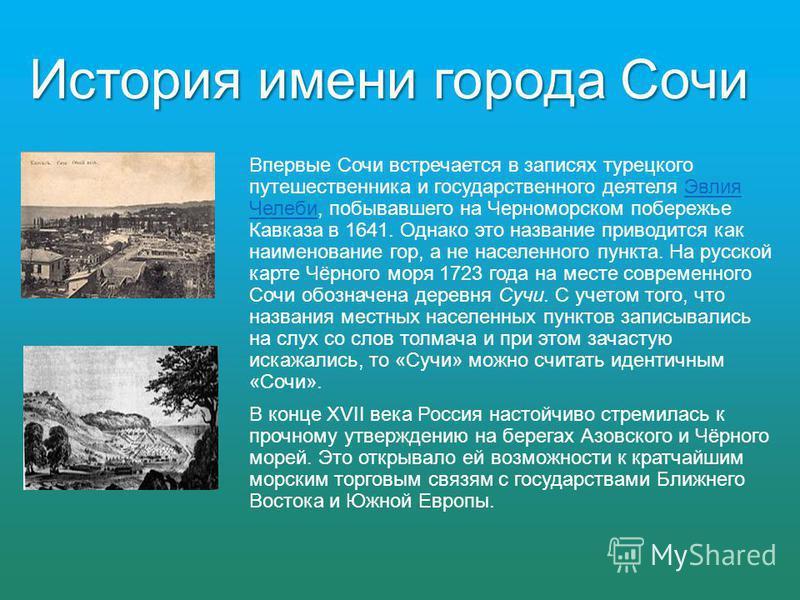 Впервые Сочи встречается в записях турецкого путешественника и государственного деятеля Эвлия Челеби, побывавшего на Черноморском побережье Кавказа в 1641. Однако это название приводится как наименование гор, а не населенного пункта. На русской карте