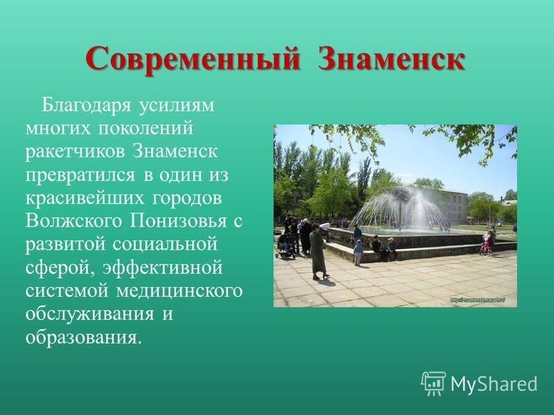Благодаря усилиям многих поколений ракетчиков Знаменск превратился в один из красивейших городов Волжского Понизовья с развитой социальной сферой, эффективной системой медицинского обслуживания и образования. Современный Знаменск