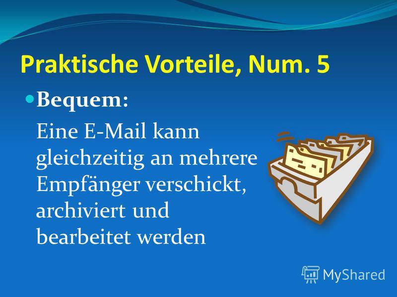 Praktische Vorteile, Num. 5 Bequem: Eine E-Mail kann gleichzeitig an mehrere Empfänger verschickt, archiviert und bearbeitet werden