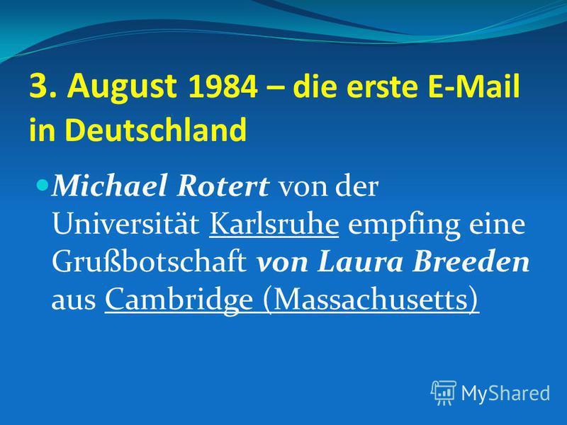 3. August 1984 – die erste E-Mail in Deutschland Michael Rotert von der Universität Karlsruhe empfing eine Grußbotschaft von Laura Breeden aus Cambridge (Massachusetts)