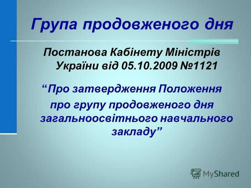 Група продовженого дня Постанова Кабінету Міністрів України від 05.10.2009 1121 Про затвердження Положення про групу продовженого дня загальноосвітнього навчального закладу